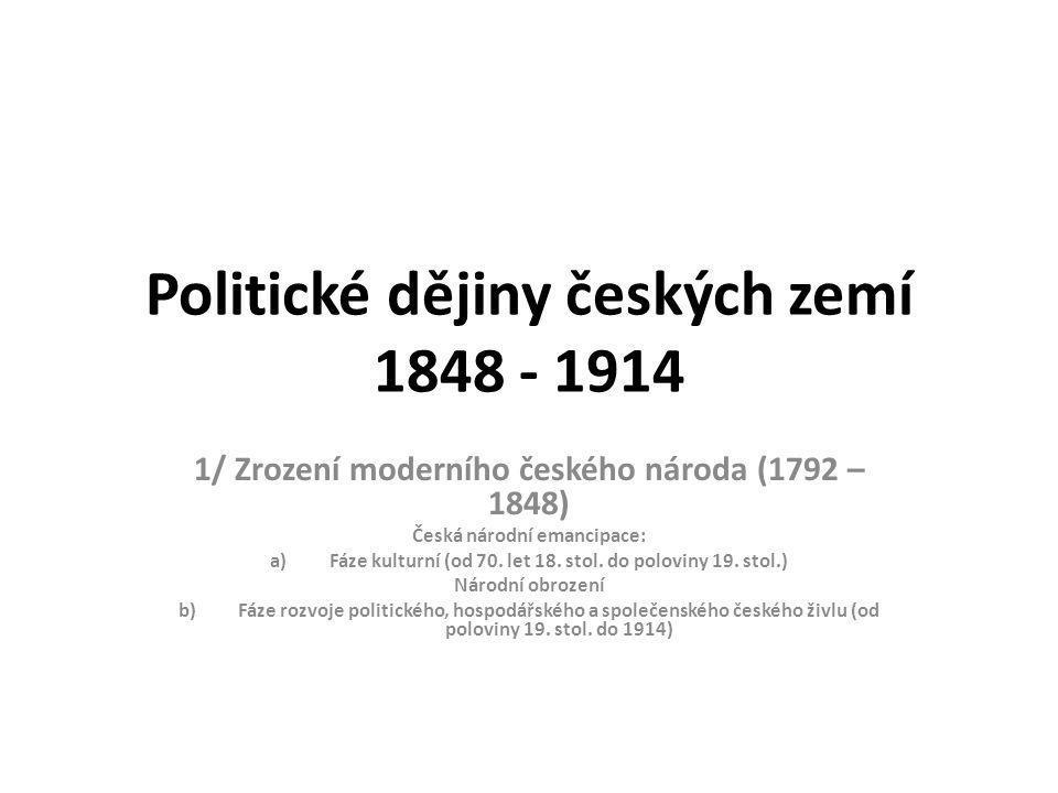 Politické dějiny českých zemí 1848 - 1914 1/ Zrození moderního českého národa (1792 – 1848) Česká národní emancipace: a)Fáze kulturní (od 70.