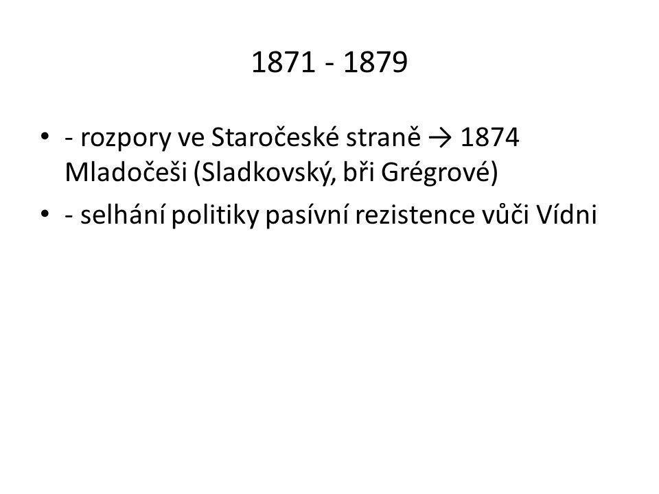 1871 - 1879 • - rozpory ve Staročeské straně → 1874 Mladočeši (Sladkovský, bři Grégrové) • - selhání politiky pasívní rezistence vůči Vídni