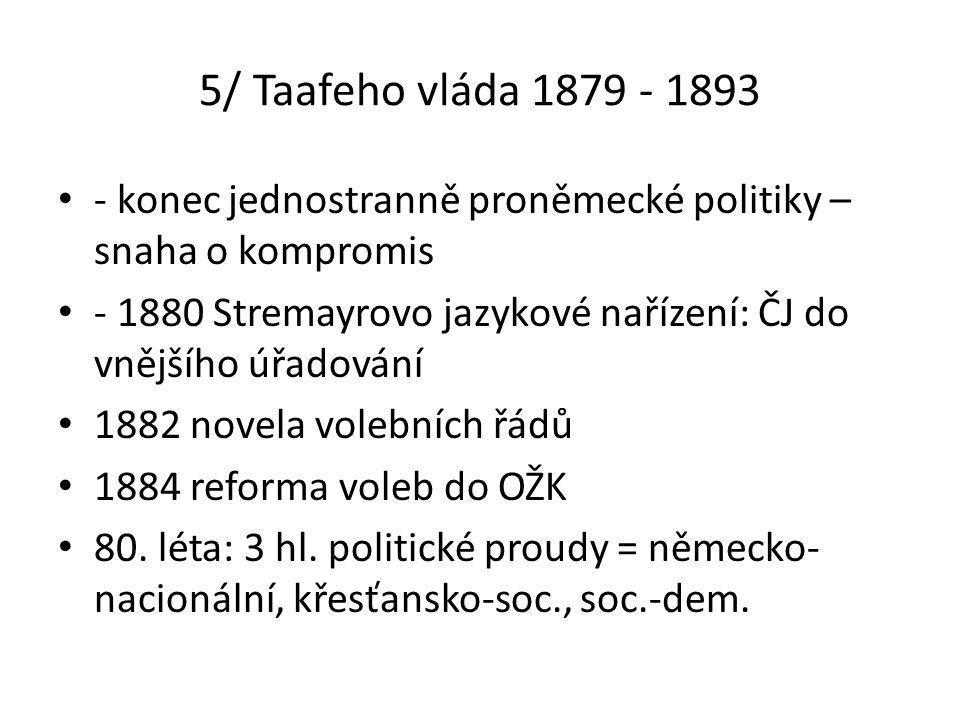 5/ Taafeho vláda 1879 - 1893 • - konec jednostranně proněmecké politiky – snaha o kompromis • - 1880 Stremayrovo jazykové nařízení: ČJ do vnějšího úřadování • 1882 novela volebních řádů • 1884 reforma voleb do OŽK • 80.