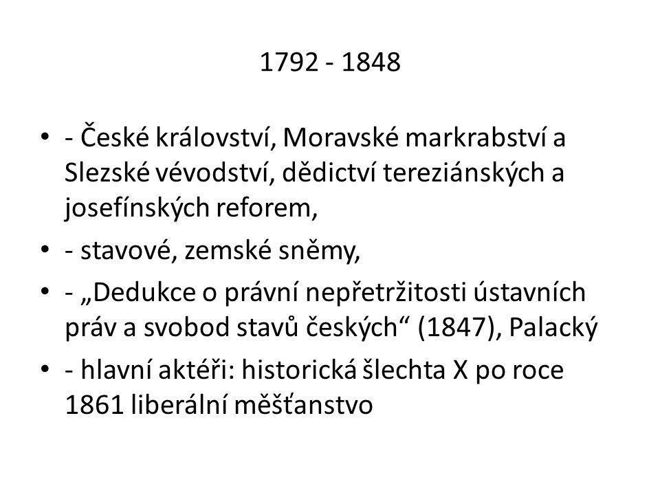 """1792 - 1848 • - České království, Moravské markrabství a Slezské vévodství, dědictví tereziánských a josefínských reforem, • - stavové, zemské sněmy, • - """"Dedukce o právní nepřetržitosti ústavních práv a svobod stavů českých (1847), Palacký • - hlavní aktéři: historická šlechta X po roce 1861 liberální měšťanstvo"""