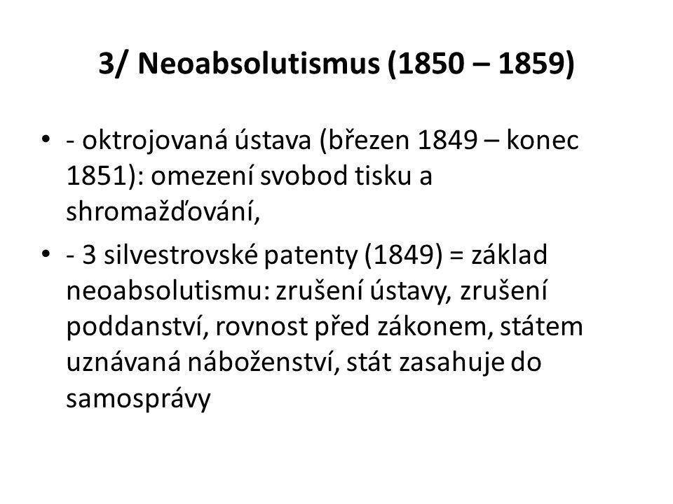 3/ Neoabsolutismus (1850 – 1859) • - oktrojovaná ústava (březen 1849 – konec 1851): omezení svobod tisku a shromažďování, • - 3 silvestrovské patenty (1849) = základ neoabsolutismu: zrušení ústavy, zrušení poddanství, rovnost před zákonem, státem uznávaná náboženství, stát zasahuje do samosprávy