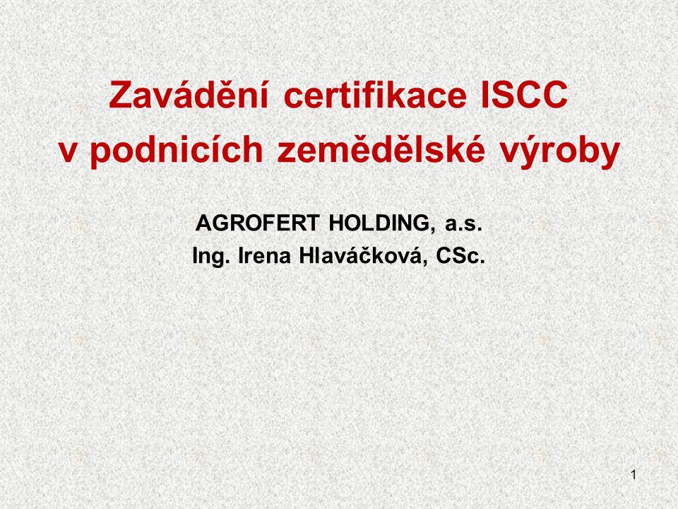 Zavádění certifikace ISCC v podnicích zemědělské výroby AGROFERT HOLDING, a.s. Ing. Irena Hlaváčková, CSc. 1