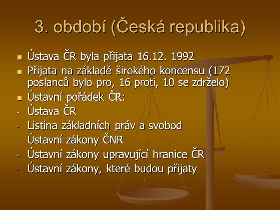 3. období (Česká republika)  Ústava ČR byla přijata 16.12. 1992  Přijata na základě širokého koncensu (172 poslanců bylo pro, 16 proti, 10 se zdržel