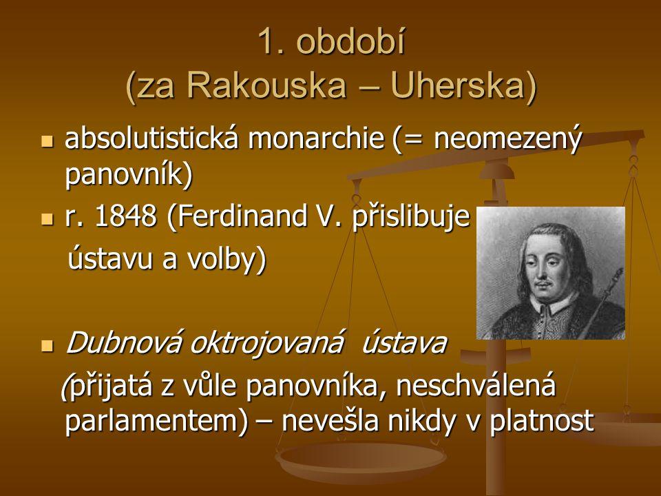 1. období (za Rakouska – Uherska)  absolutistická monarchie (= neomezený panovník)  r. 1848 (Ferdinand V. přislibuje ústavu a volby) ústavu a volby)