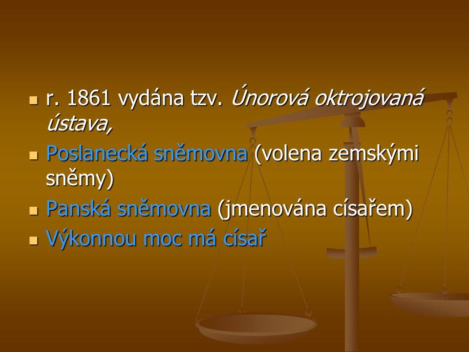  r. 1861 vydána tzv. Únorová oktrojovaná ústava,  Poslanecká sněmovna (volena zemskými sněmy)  Panská sněmovna (jmenována císařem)  Výkonnou moc m