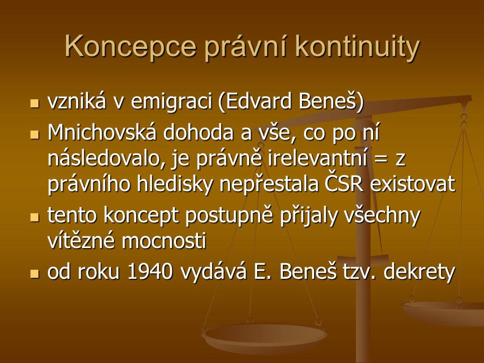 Koncepce právní kontinuity  vzniká v emigraci (Edvard Beneš)  Mnichovská dohoda a vše, co po ní následovalo, je právně irelevantní = z právního hled