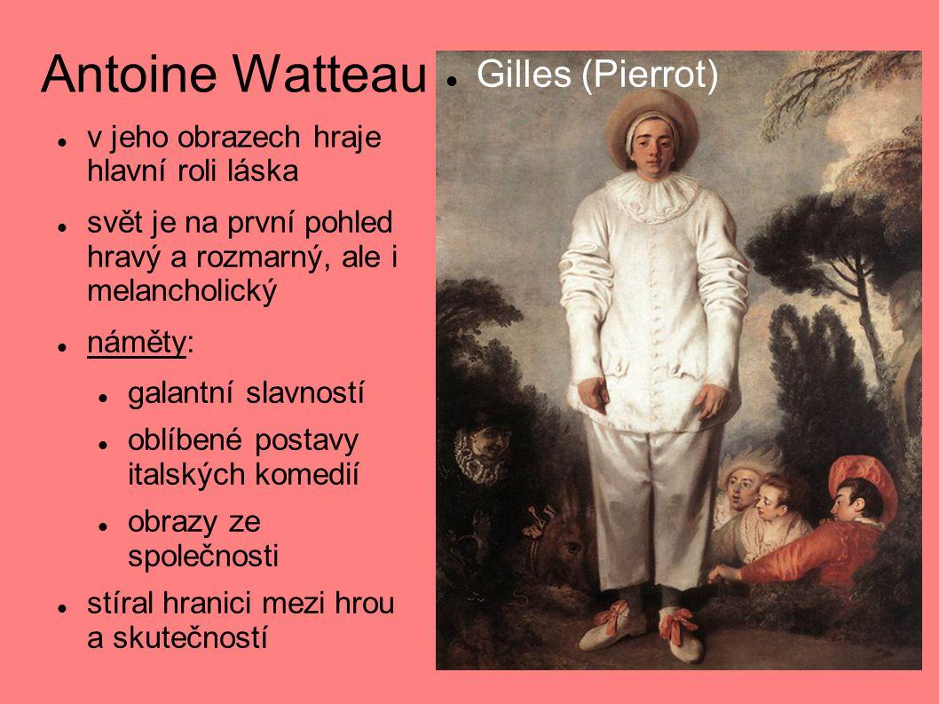 Antoine Watteau  v jeho obrazech hraje hlavní roli láska  svět je na první pohled hravý a rozmarný, ale i melancholický  náměty:  galantní slavností  oblíbené postavy italských komedií  obrazy ze společnosti  stíral hranici mezi hrou a skutečností  Gilles (Pierrot)