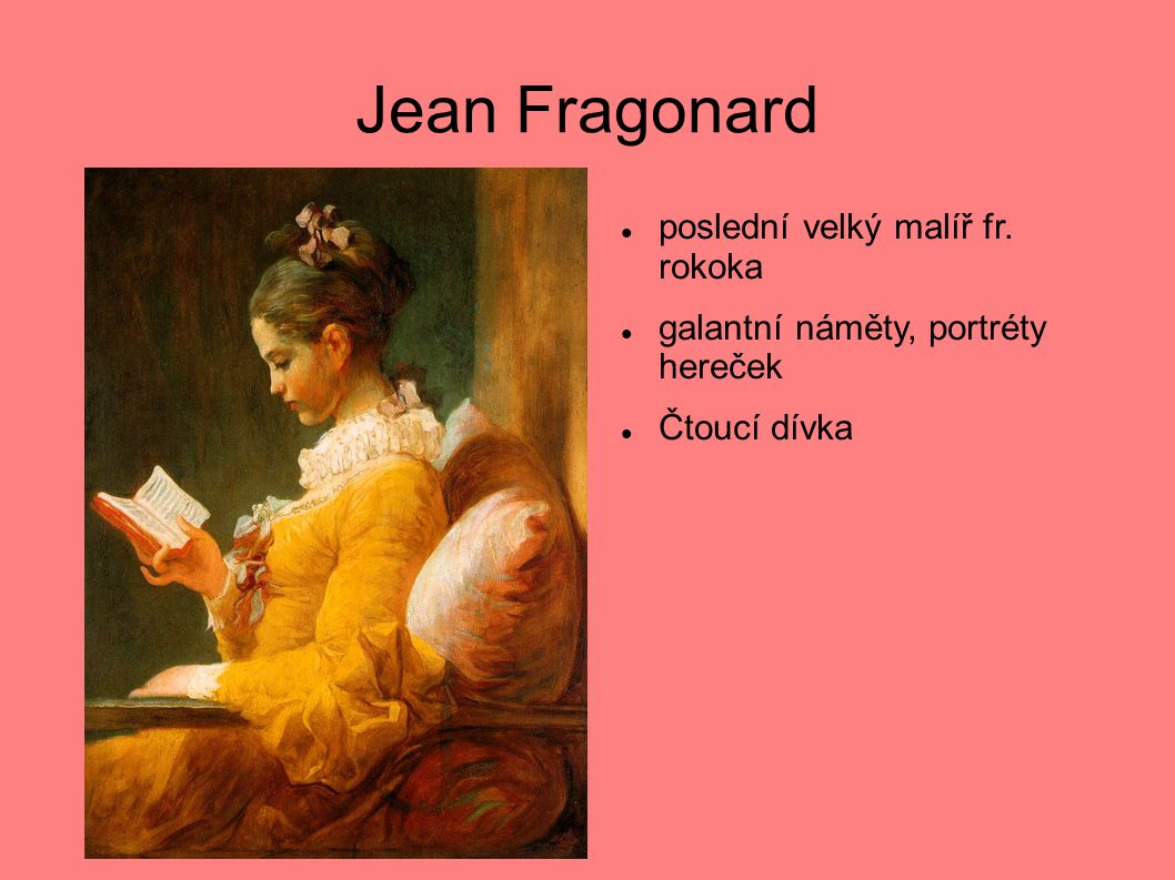 Jean Fragonard  poslední velký malíř fr. rokoka  galantní náměty, portréty hereček  Čtoucí dívka