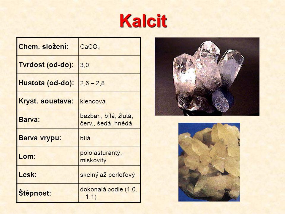 Kalcit Chem. složení: CaCO 3 Tvrdost (od-do): 3,0 Hustota (od-do): 2,6 – 2,8 Kryst. soustava: klencová Barva: bezbar., bílá, žlutá, červ., šedá, hnědá