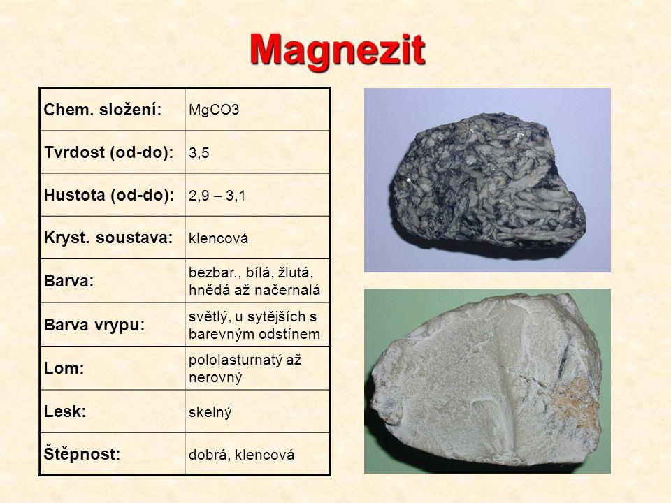 Magnezit Chem. složení: MgCO3 Tvrdost (od-do): 3,5 Hustota (od-do): 2,9 – 3,1 Kryst. soustava: klencová Barva: bezbar., bílá, žlutá, hnědá až načernal