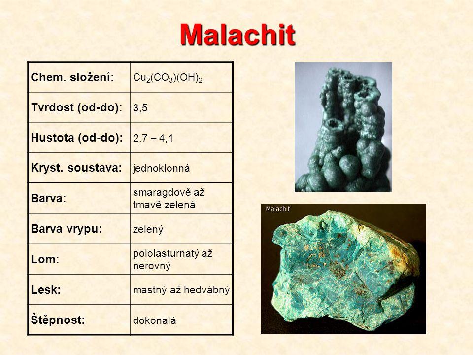 Malachit Chem. složení: Cu 2 (CO 3 )(OH) 2 Tvrdost (od-do): 3,5 Hustota (od-do): 2,7 – 4,1 Kryst. soustava: jednoklonná Barva: smaragdově až tmavě zel