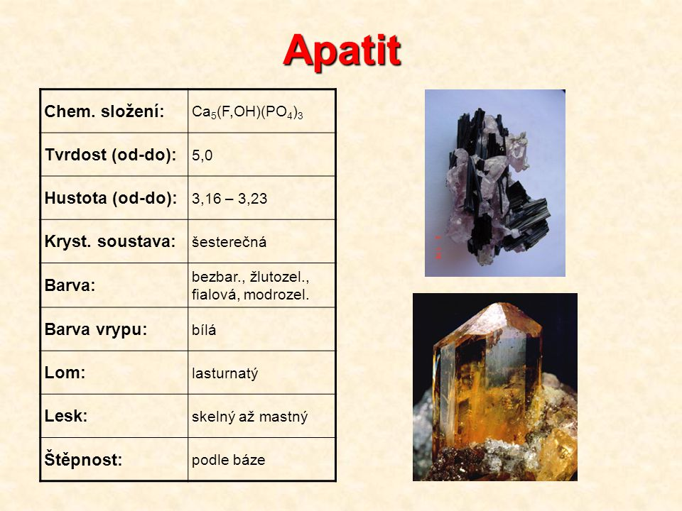 Apatit Chem. složení: Ca 5 (F,OH)(PO 4 ) 3 Tvrdost (od-do): 5,0 Hustota (od-do): 3,16 – 3,23 Kryst. soustava: šesterečná Barva: bezbar., žlutozel., fi