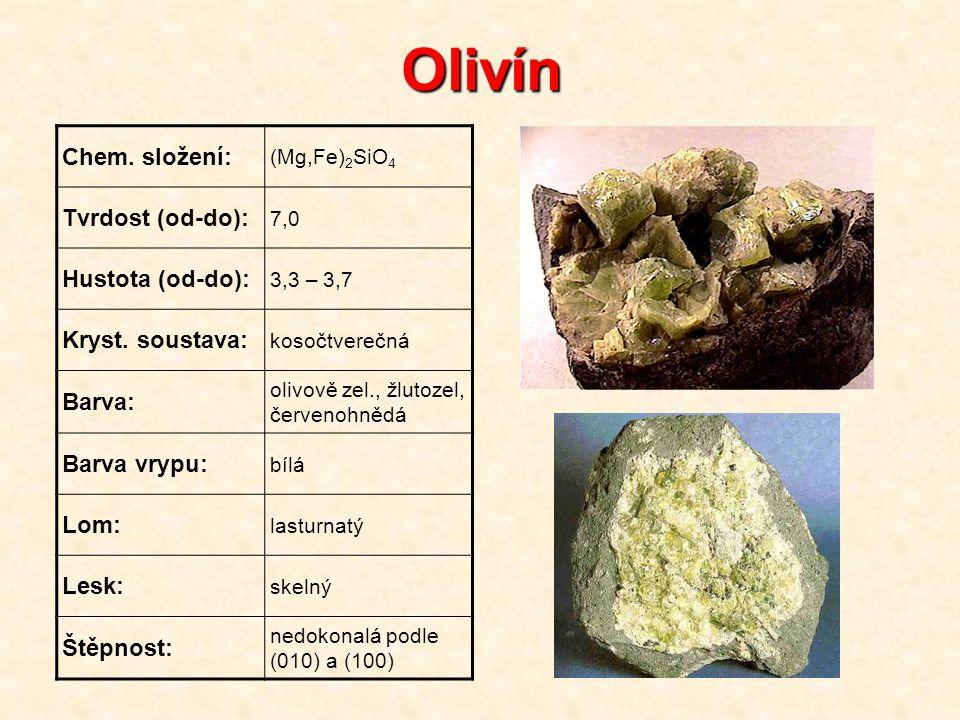 Olivín Chem. složení: (Mg,Fe) 2 SiO 4 Tvrdost (od-do): 7,0 Hustota (od-do): 3,3 – 3,7 Kryst. soustava: kosočtverečná Barva: olivově zel., žlutozel, če