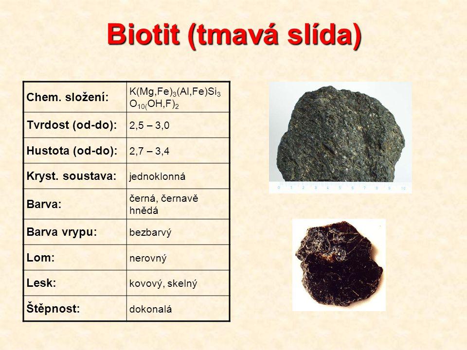Biotit (tmavá slída) Chem. složení: K(Mg,Fe) 3 (Al,Fe)Si 3 O 10( OH,F) 2 Tvrdost (od-do): 2,5 – 3,0 Hustota (od-do): 2,7 – 3,4 Kryst. soustava: jednok
