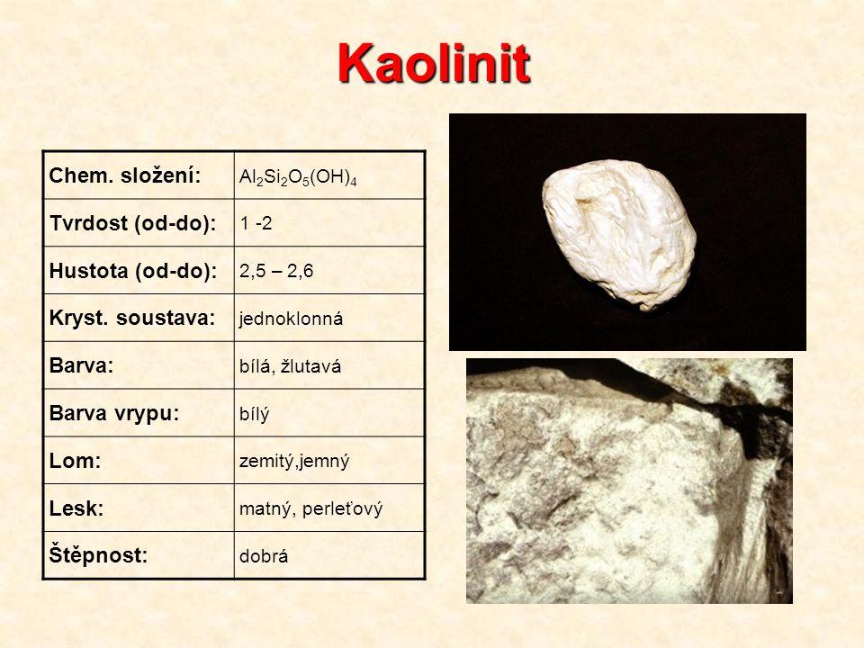 Kaolinit Chem. složení: Al 2 Si 2 O 5 (OH) 4 Tvrdost (od-do): 1 -2 Hustota (od-do): 2,5 – 2,6 Kryst. soustava: jednoklonná Barva: bílá, žlutavá Barva