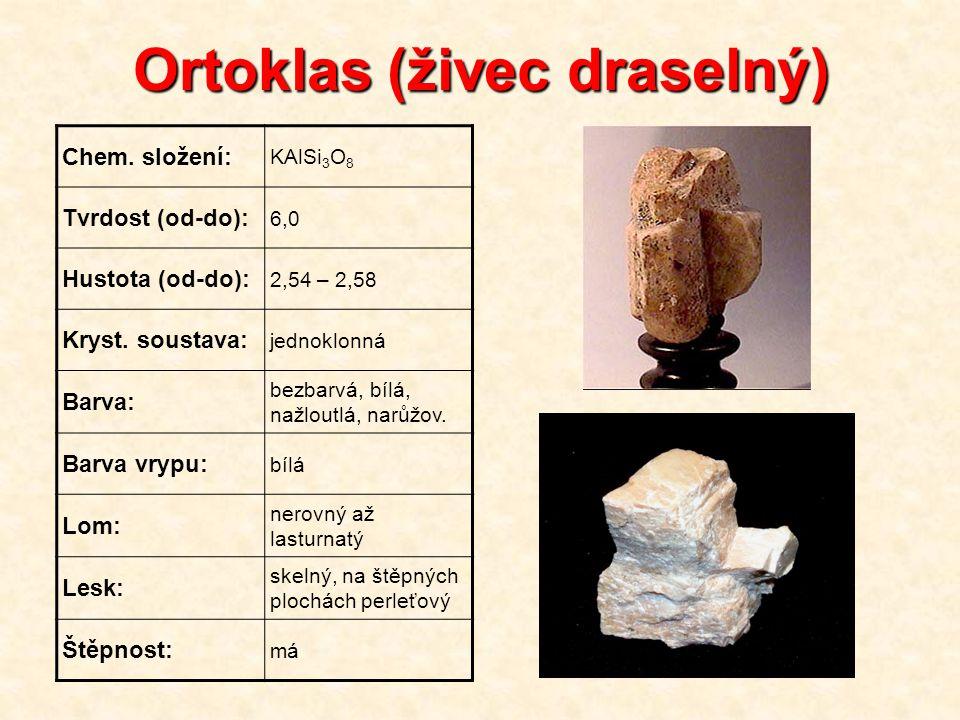 Ortoklas (živec draselný) Chem. složení: KAlSi 3 O 8 Tvrdost (od-do): 6,0 Hustota (od-do): 2,54 – 2,58 Kryst. soustava: jednoklonná Barva: bezbarvá, b