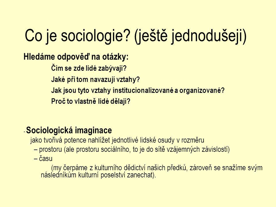 Co je sociologie? (ještě jednodušeji) Hledáme odpověď na otázky: Čím se zde lidé zabývají? Jaké při tom navazují vztahy? Jak jsou tyto vztahy instituc