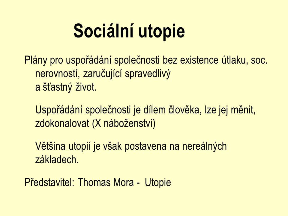 Sociální utopie Plány pro uspořádání společnosti bez existence útlaku, soc. nerovností, zaručující spravedlivý a šťastný život. Uspořádání společnosti