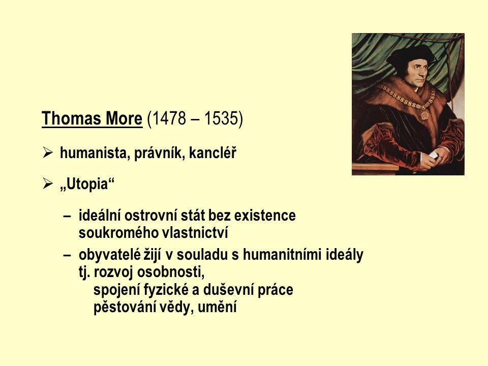 """Thomas More (1478 – 1535)  humanista, právník, kancléř  """"Utopia"""" – ideální ostrovní stát bez existence soukromého vlastnictví – obyvatelé žijí v sou"""
