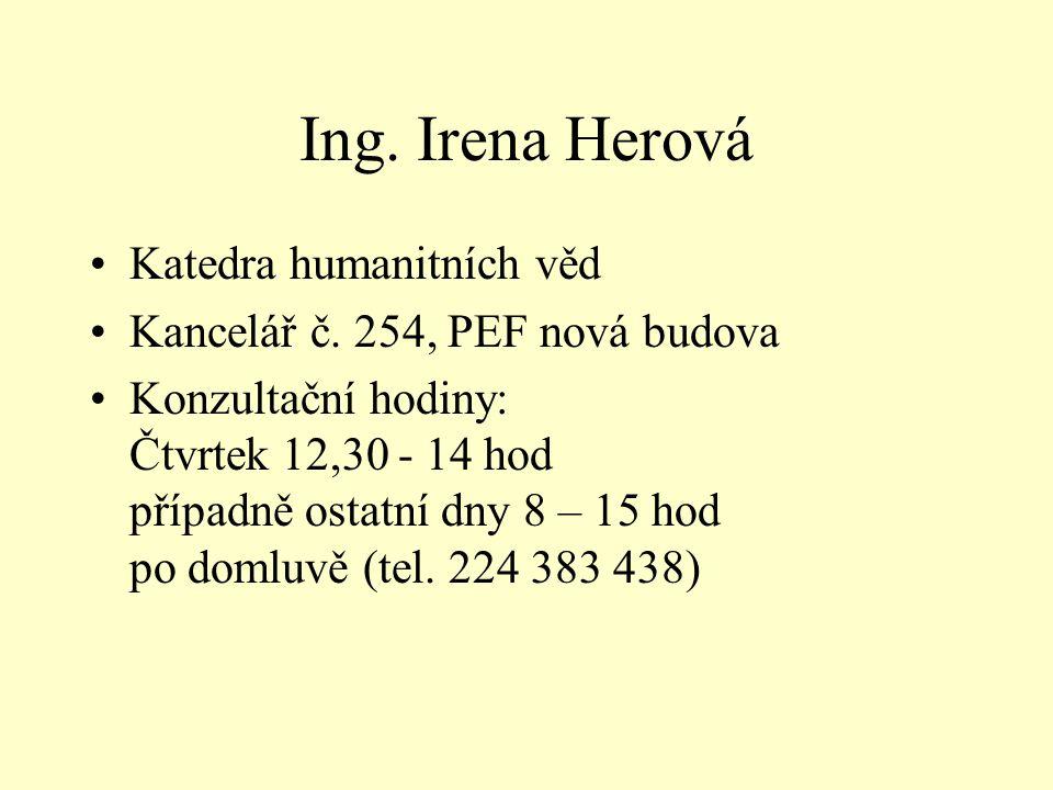 Ing. Irena Herová •Katedra humanitních věd •Kancelář č. 254, PEF nová budova •Konzultační hodiny: Čtvrtek 12,30 - 14 hod případně ostatní dny 8 – 15 h