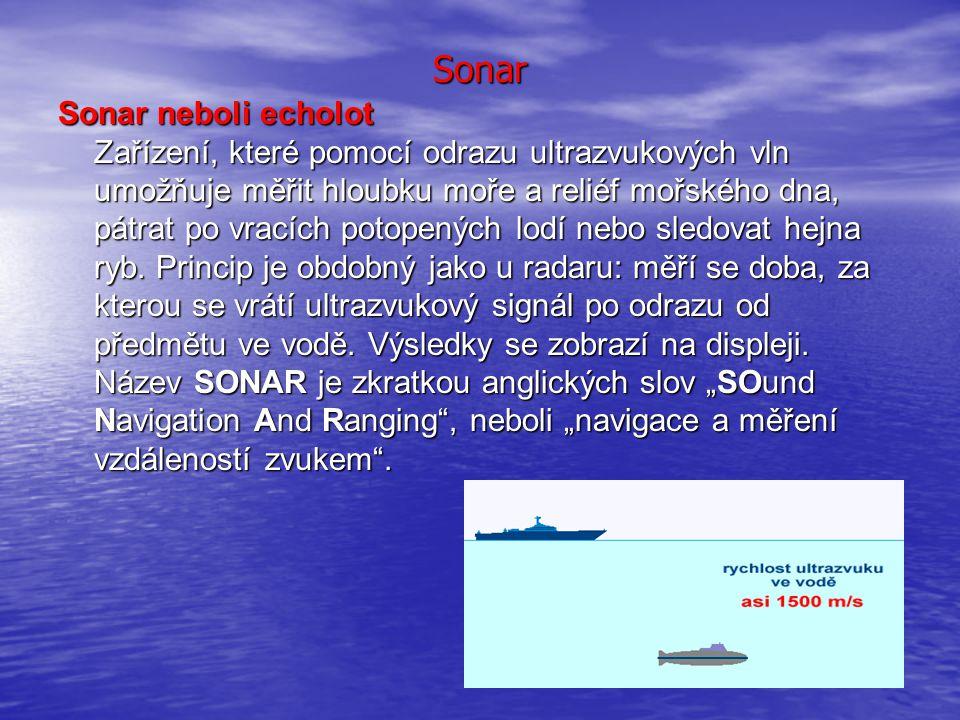 Sonar Sonar neboli echolot Zařízení, které pomocí odrazu ultrazvukových vln umožňuje měřit hloubku moře a reliéf mořského dna, pátrat po vracích potop