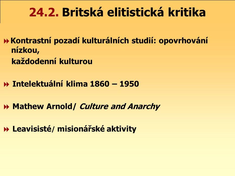 24.2. Britská elitistická kritika  Kontrastní pozadí kulturálních studií: opovrhování nízkou, každodenní kulturou  Intelektuální klima 1860 – 1950 