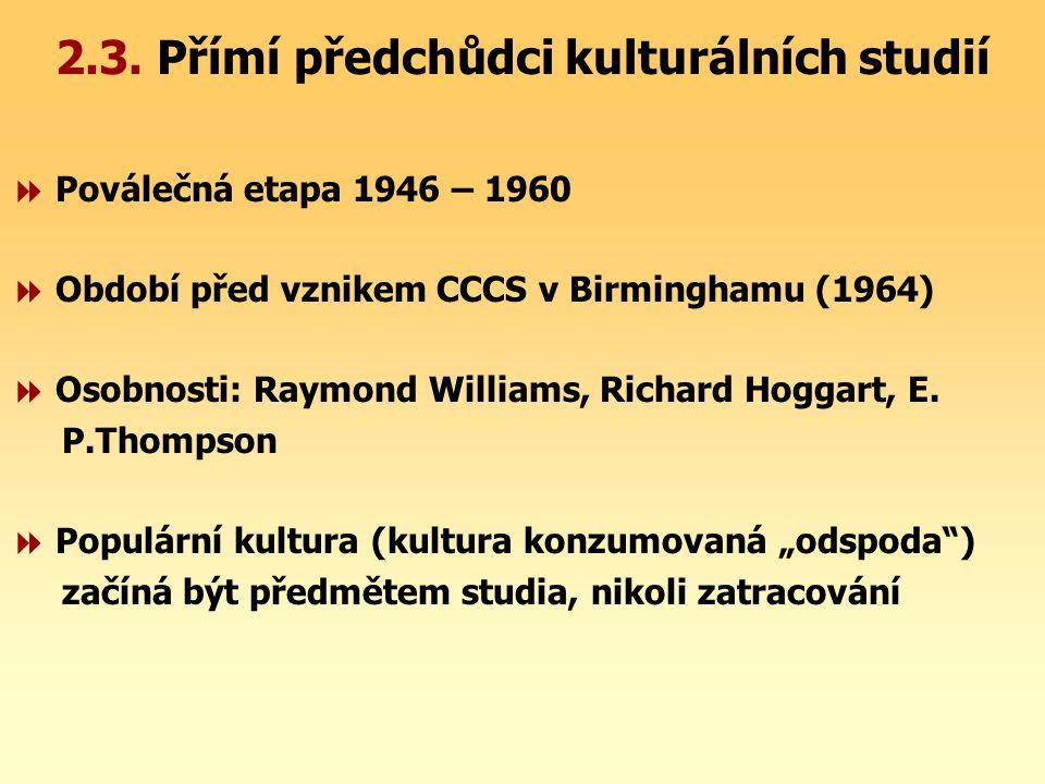 2.3. Přímí předchůdci kulturálních studií  Poválečná etapa 1946 – 1960  Období před vznikem CCCS v Birminghamu (1964)  Osobnosti: Raymond Williams,