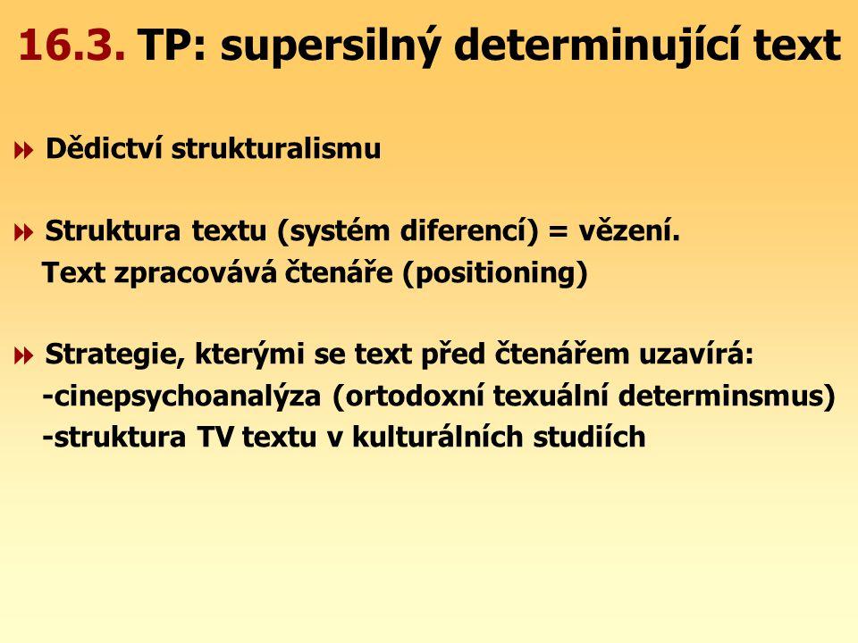 16.3. TP: supersilný determinující text  Dědictví strukturalismu  Struktura textu (systém diferencí) = vězení. Text zpracovává čtenáře (positioning)