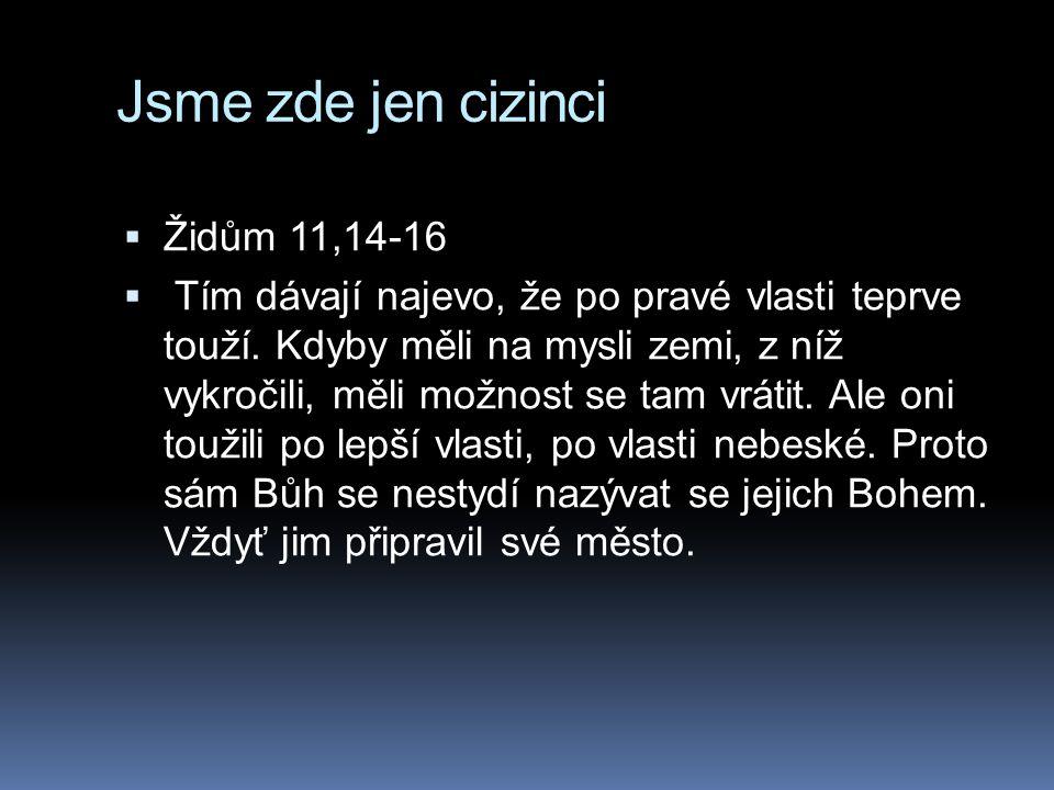 Jsme zde jen cizinci  Židům 11,14-16  Tím dávají najevo, že po pravé vlasti teprve touží. Kdyby měli na mysli zemi, z níž vykročili, měli možnost se