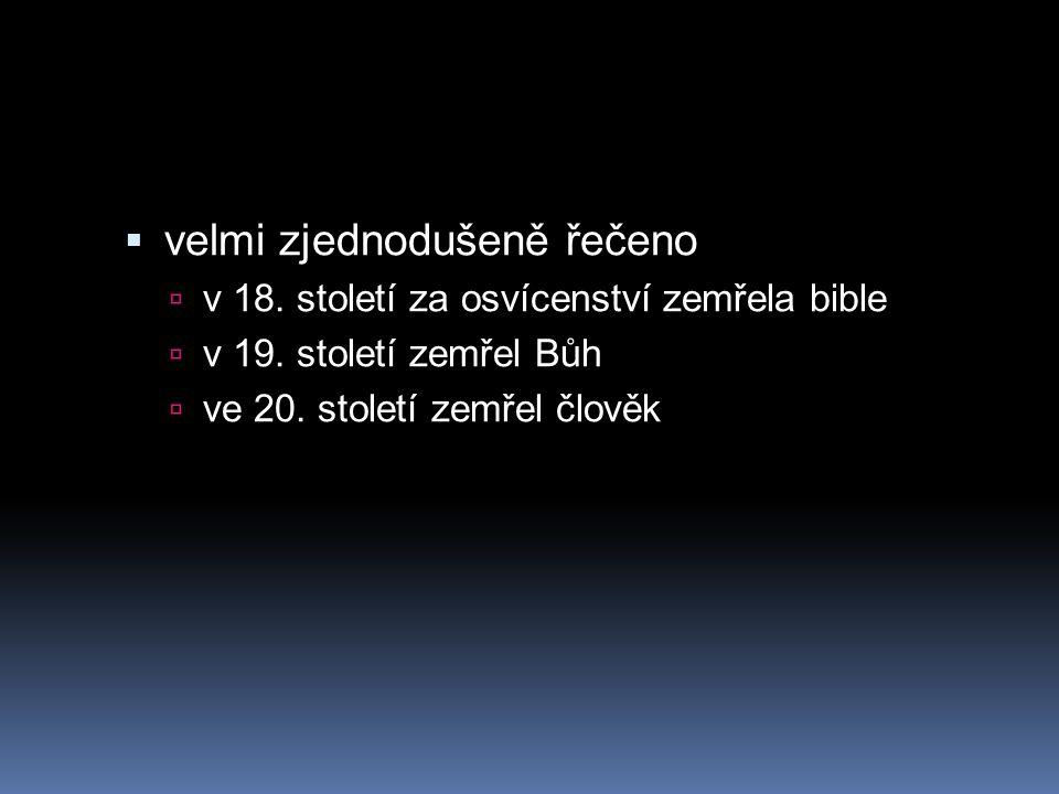  velmi zjednodušeně řečeno  v 18. století za osvícenství zemřela bible  v 19. století zemřel Bůh  ve 20. století zemřel člověk