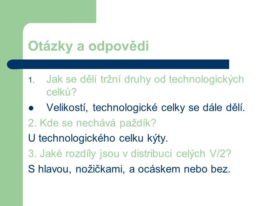 Otázky a odpovědi 1. Jak se dělí tržní druhy od technologických celků?  Velikostí, technologické celky se dále dělí. 2. Kde se nechává paždík? U tech