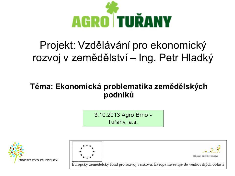 Projekt: Vzdělávání pro ekonomický rozvoj v zemědělství – Ing. Petr Hladký 3.10.2013 Agro Brno - Tuřany, a.s. Téma: Ekonomická problematika zemědělský