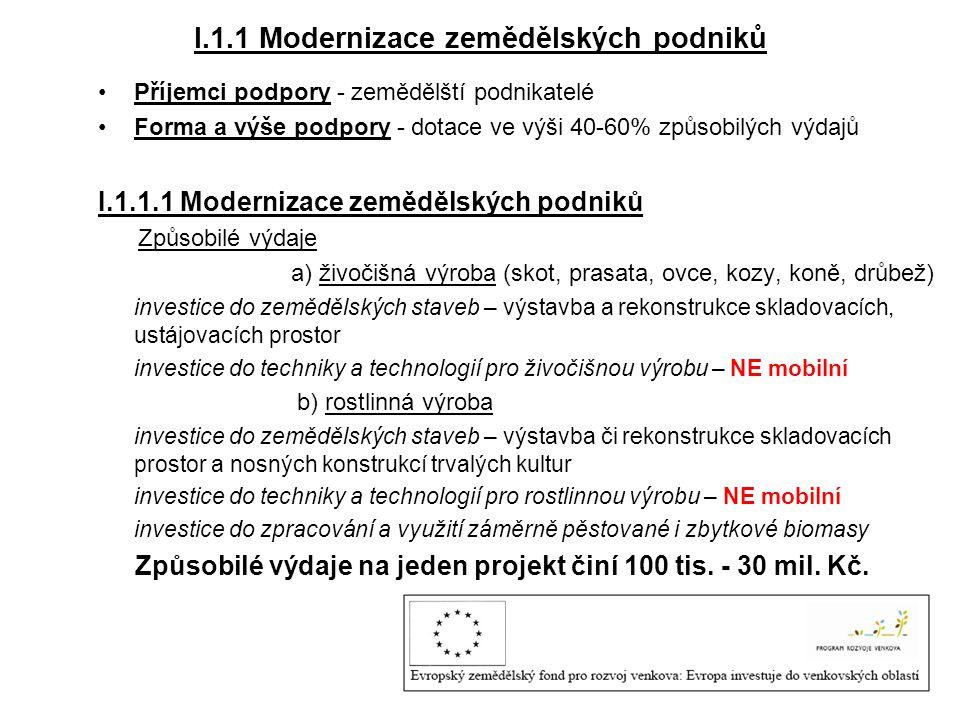 I.1.1 Modernizace zemědělských podniků •Příjemci podpory - zemědělští podnikatelé •Forma a výše podpory - dotace ve výši 40-60% způsobilých výdajů I.1