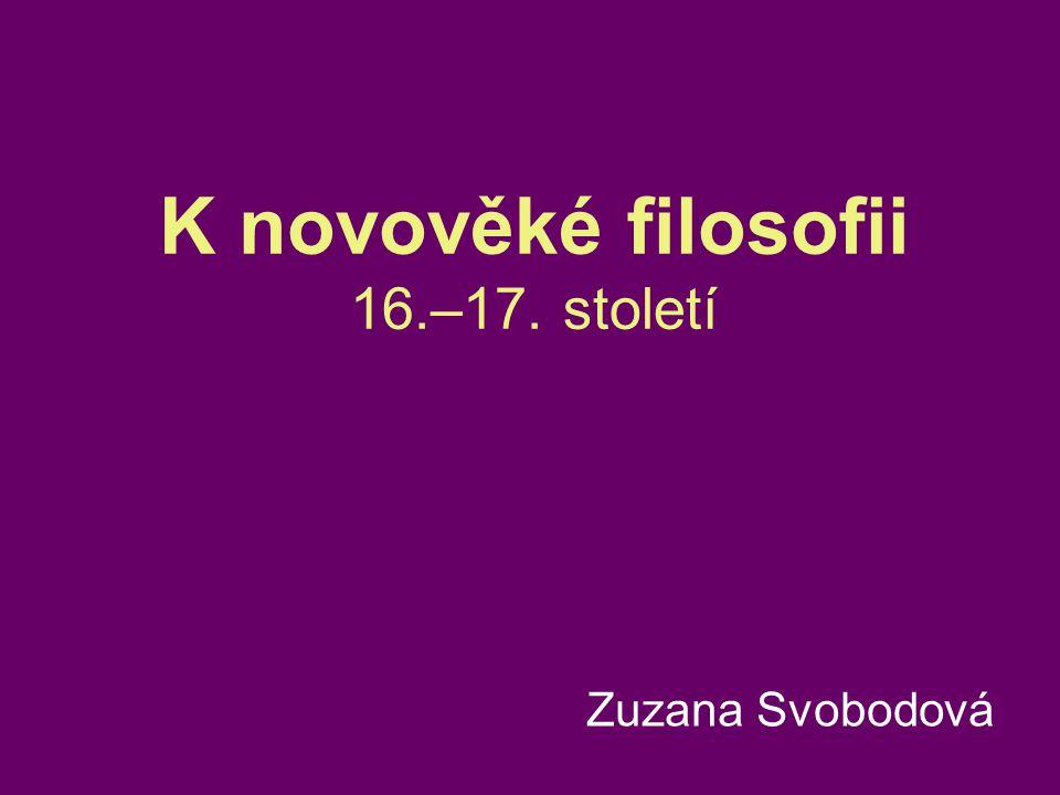 K novověké filosofii 16.–17. století Zuzana Svobodová