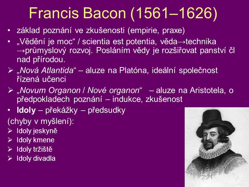 """Francis Bacon (1561–1626) •základ poznání ve zkušenosti (empirie, praxe) •""""Vědění je moc"""" / scientia est potentia, věda→technika →průmyslový rozvoj. P"""