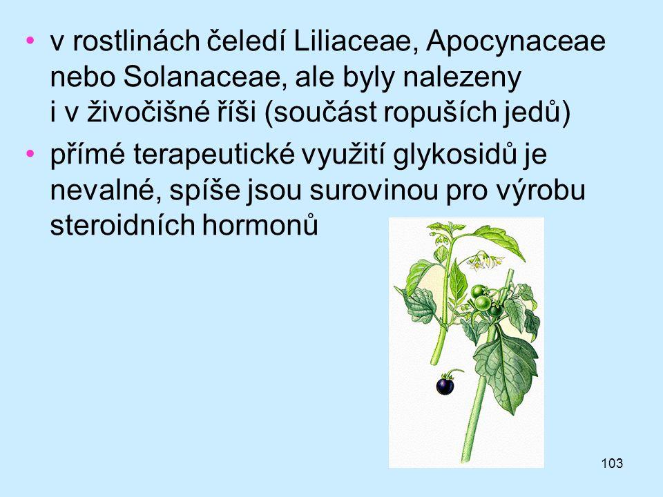103 •v rostlinách čeledí Liliaceae, Apocynaceae nebo Solanaceae, ale byly nalezeny i v živočišné říši (součást ropuších jedů) •přímé terapeutické využ