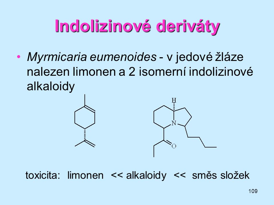 109 Indolizinové deriváty •Myrmicaria eumenoides - v jedové žláze nalezen limonen a 2 isomerní indolizinové alkaloidy toxicita: limonen << alkaloidy <