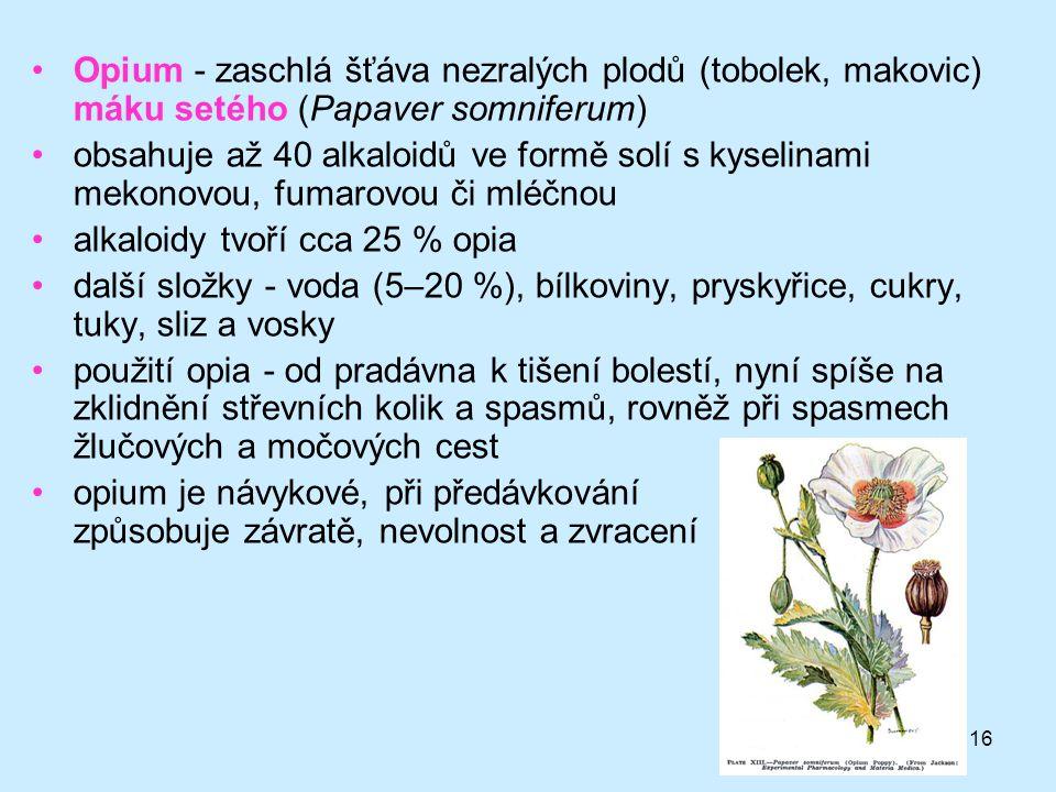 16 •Opium - zaschlá šťáva nezralých plodů (tobolek, makovic) máku setého (Papaver somniferum) •obsahuje až 40 alkaloidů ve formě solí s kyselinami mek