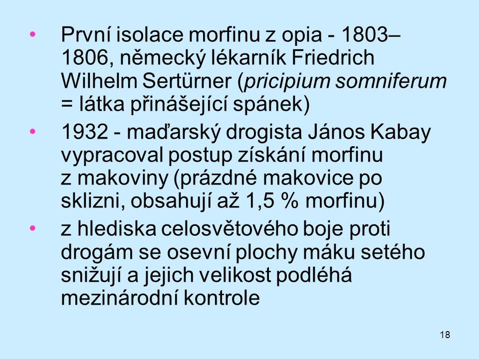 18 •První isolace morfinu z opia - 1803– 1806, německý lékarník Friedrich Wilhelm Sertürner (pricipium somniferum = látka přinášející spánek) •1932 -