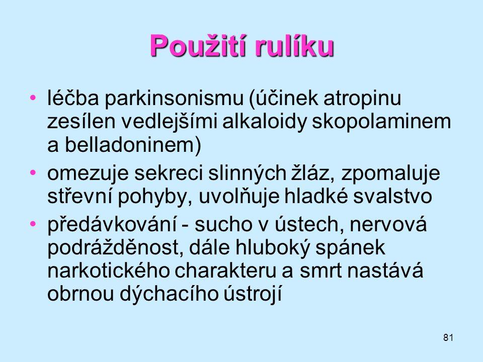 81 Použití rulíku •léčba parkinsonismu (účinek atropinu zesílen vedlejšími alkaloidy skopolaminem a belladoninem) •omezuje sekreci slinných žláz, zpom