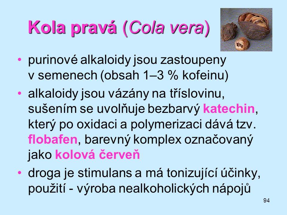 94 Kola pravá (Cola vera) •purinové alkaloidy jsou zastoupeny v semenech (obsah 1–3 % kofeinu) •alkaloidy jsou vázány na tříslovinu, sušením se uvolňu