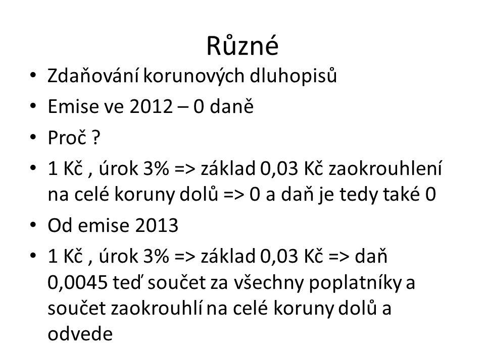 Různé • Zdaňování korunových dluhopisů • Emise ve 2012 – 0 daně • Proč ? • 1 Kč, úrok 3% => základ 0,03 Kč zaokrouhlení na celé koruny dolů => 0 a daň