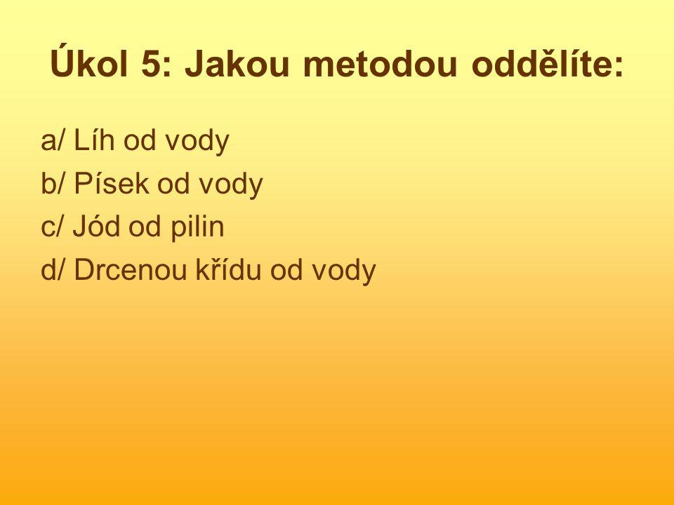 Úkol 5: Jakou metodou oddělíte: a/ Líh od vody b/ Písek od vody c/ Jód od pilin d/ Drcenou křídu od vody