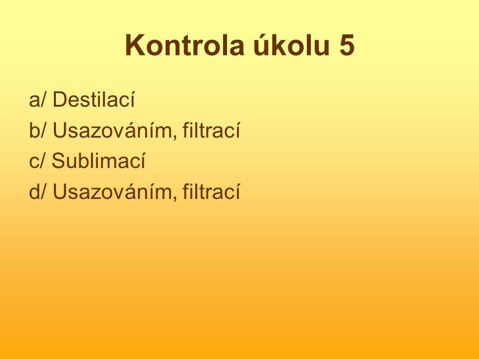 Kontrola úkolu 5 a/ Destilací b/ Usazováním, filtrací c/ Sublimací d/ Usazováním, filtrací