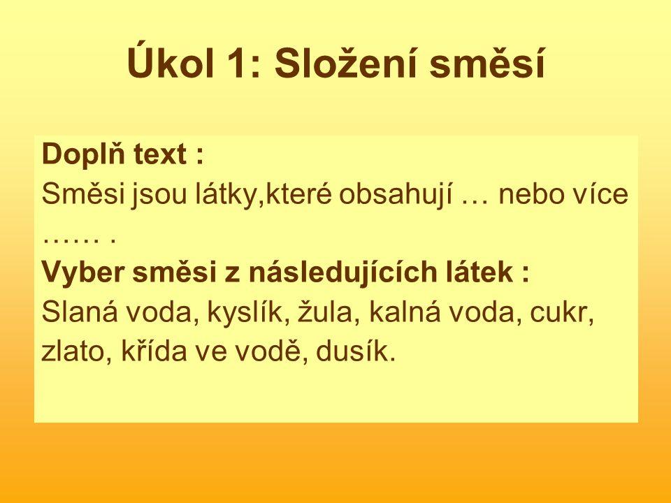 Úkol 1: Složení směsí Doplň text : Směsi jsou látky,které obsahují … nebo více ……. Vyber směsi z následujících látek : Slaná voda, kyslík, žula, kalná