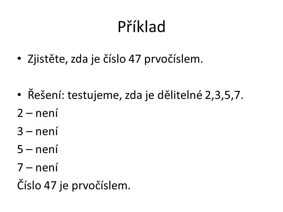 Příklad • Zjistěte, zda je číslo 47 prvočíslem. • Řešení: testujeme, zda je dělitelné 2,3,5,7. 2 – není 3 – není 5 – není 7 – není Číslo 47 je prvočís