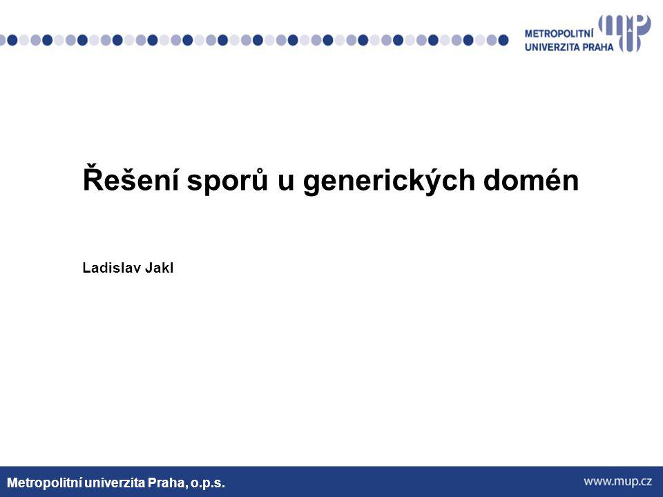 Řešení sporů u generických domén Ladislav Jakl Metropolitní univerzita Praha, o.p.s.