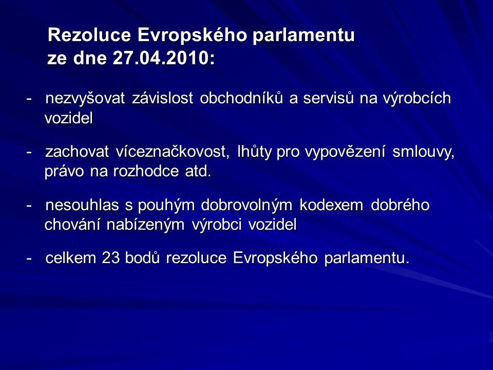 Rezoluce Evropského parlamentu ze dne 27.04.2010: Rezoluce Evropského parlamentu ze dne 27.04.2010: - nezvyšovat závislost obchodníků a servisů na výrobcích vozidel - zachovat víceznačkovost, lhůty pro vypovězení smlouvy, právo na rozhodce atd.