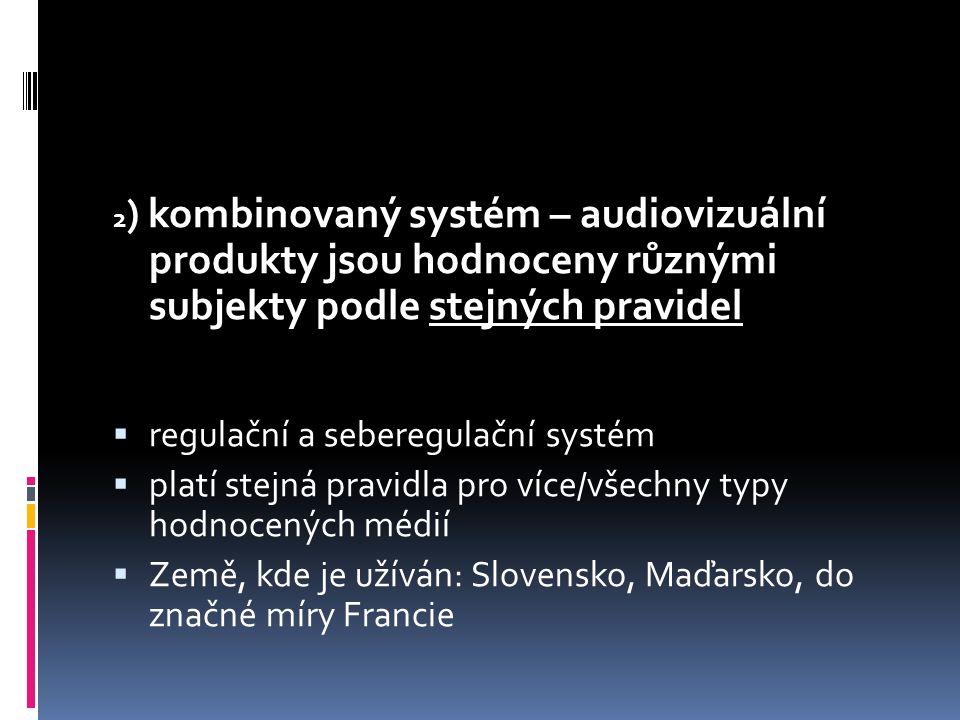 2 ) kombinovaný systém – audiovizuální produkty jsou hodnoceny různými subjekty podle stejných pravidel  regulační a seberegulační systém  platí stejná pravidla pro více/všechny typy hodnocených médií  Země, kde je užíván: Slovensko, Maďarsko, do značné míry Francie