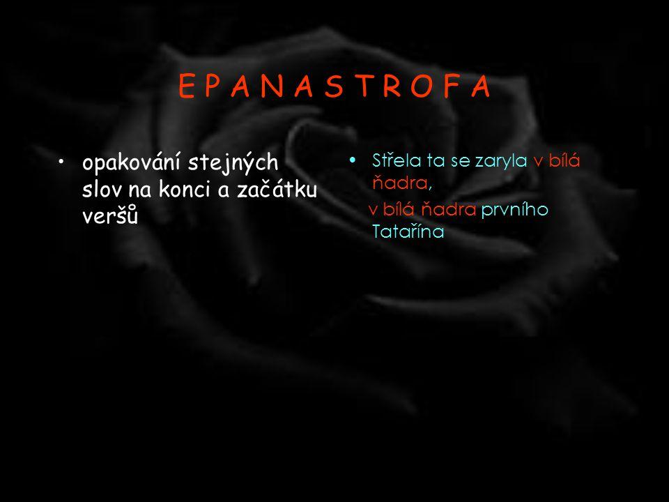 E P A N A S T R O F A •opakování stejných slov na konci a začátku veršů •Střela ta se zaryla v bílá ňadra, v bílá ňadra prvního Tatařína